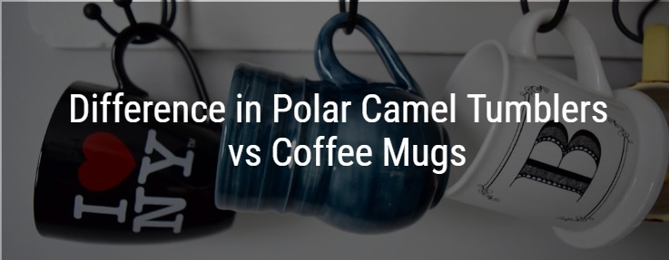 Difference in Polar Camel Tumblers vs Coffee Mugs